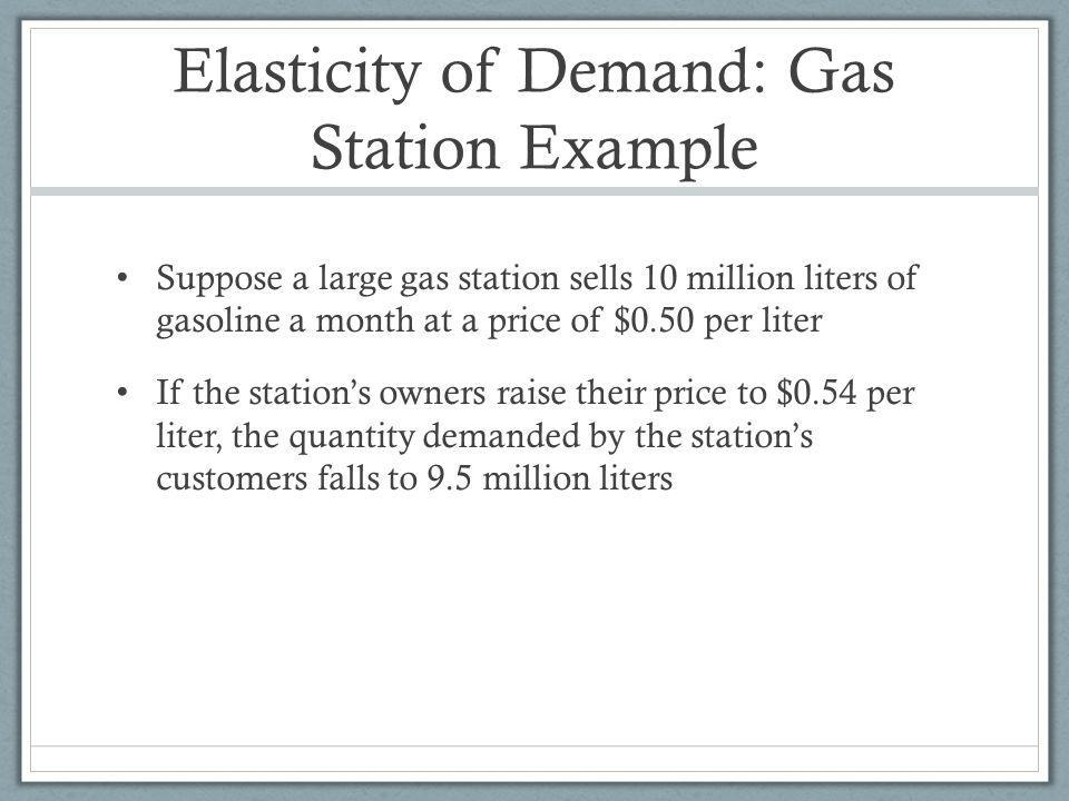 Elasticity of Demand: Gas Station Example Suppose a large gas station sells 10 million liters of gasoline a month at a price of $0.50 per liter If the stations owners raise their price to $0.54 per liter, the quantity demanded by the stations customers falls to 9.5 million liters