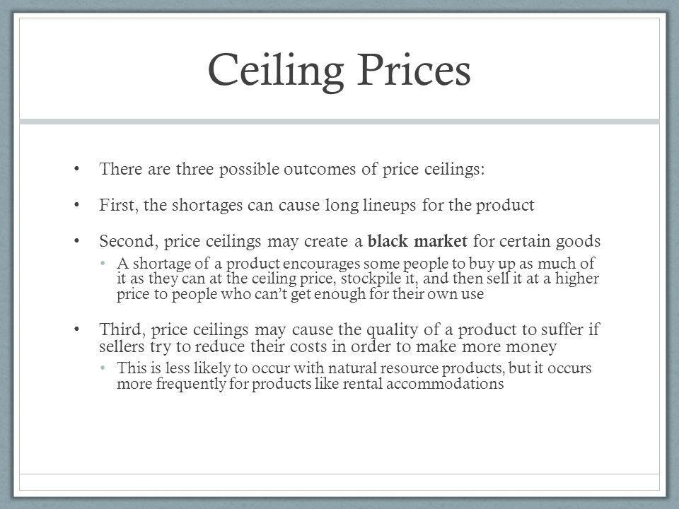 Ceiling Prices There are three possible outcomes of price ceilings: First, the shortages can cause long lineups for the product Second, price ceilings may create a black market for certain goods A shortage of a product encourages some people to buy up as much of it as they can at the ceiling price, stockpile it, and then sell it at a higher price to people who cant get enough for their own use Third, price ceilings may cause the quality of a product to suffer if sellers try to reduce their costs in order to make more money This is less likely to occur with natural resource products, but it occurs more frequently for products like rental accommodations