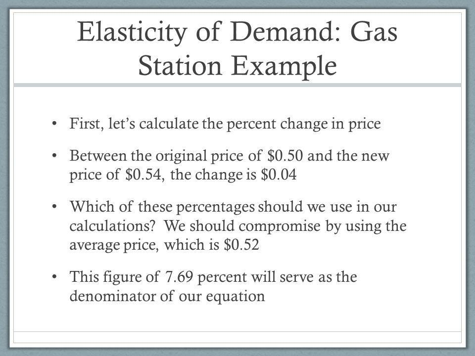 Elasticity of Demand: Gas Station Example First, lets calculate the percent change in price Between the original price of $0.50 and the new price of $0.54, the change is $0.04 Which of these percentages should we use in our calculations.