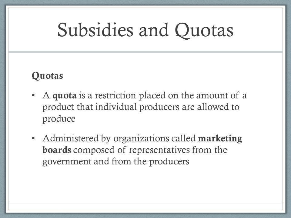 Subsidies and Quotas Quotas A quota is a restriction placed on the amount of a product that individual producers are allowed to produce Administered by organizations called marketing boards composed of representatives from the government and from the producers
