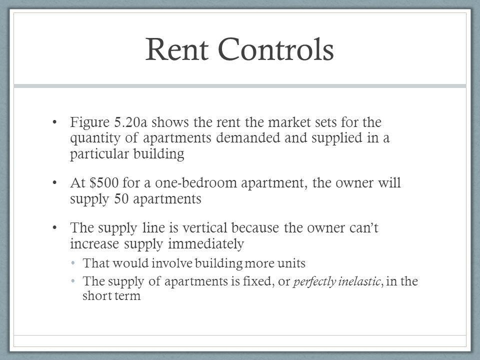 Rent Controls Figure 5.20a shows the rent the market sets for the quantity of apartments demanded and supplied in a particular building At $500 for a one-bedroom apartment, the owner will supply 50 apartments The supply line is vertical because the owner cant increase supply immediately That would involve building more units The supply of apartments is fixed, or perfectly inelastic, in the short term