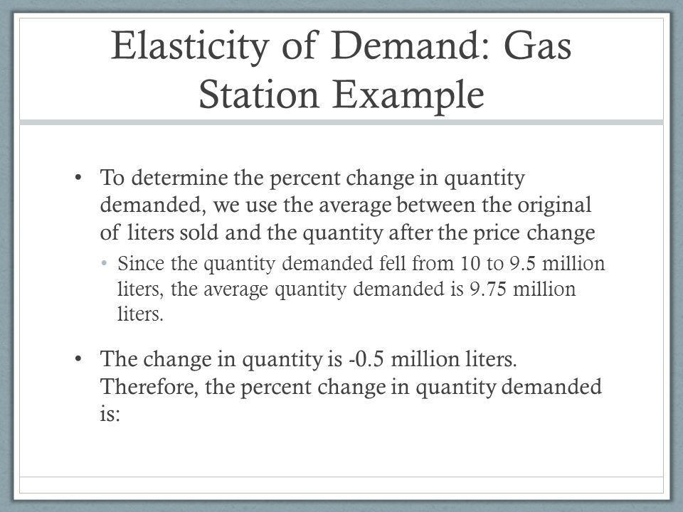 Elasticity of Demand: Gas Station Example To determine the percent change in quantity demanded, we use the average between the original of liters sold and the quantity after the price change Since the quantity demanded fell from 10 to 9.5 million liters, the average quantity demanded is 9.75 million liters.