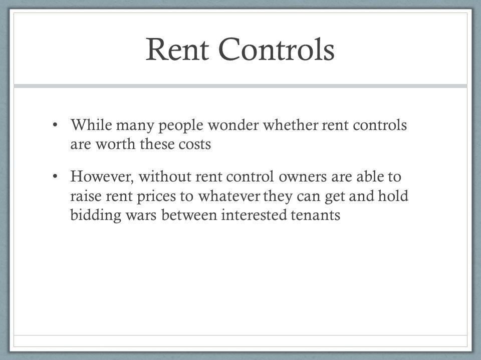 Rent Controls While many people wonder whether rent controls are worth these costs However, without rent control owners are able to raise rent prices to whatever they can get and hold bidding wars between interested tenants