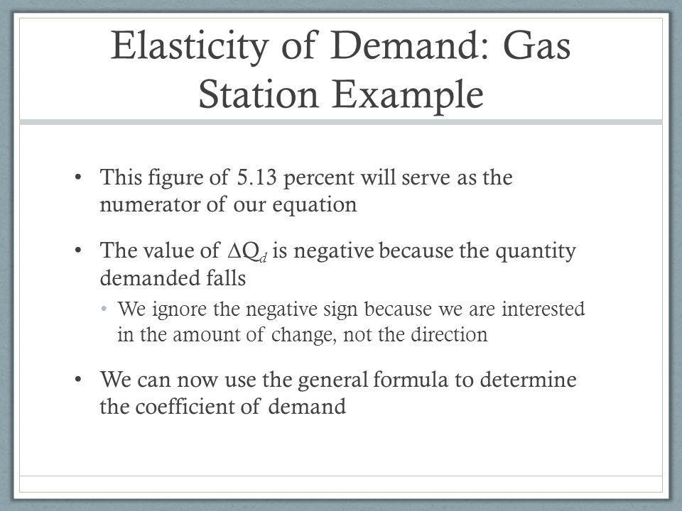 Elasticity of Demand: Gas Station Example This figure of 5.13 percent will serve as the numerator of our equation The value of Q d is negative because the quantity demanded falls We ignore the negative sign because we are interested in the amount of change, not the direction We can now use the general formula to determine the coefficient of demand