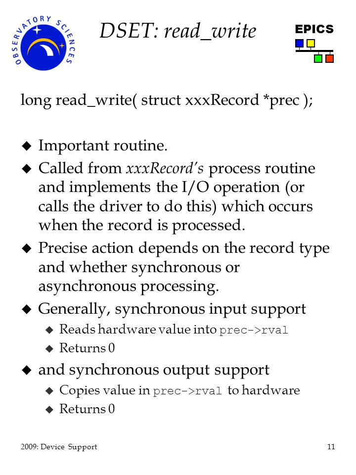 11 2009: Device Support EPICS DSET: read_write long read_write( struct xxxRecord *prec ); u Important routine. u Called from xxxRecords process routin