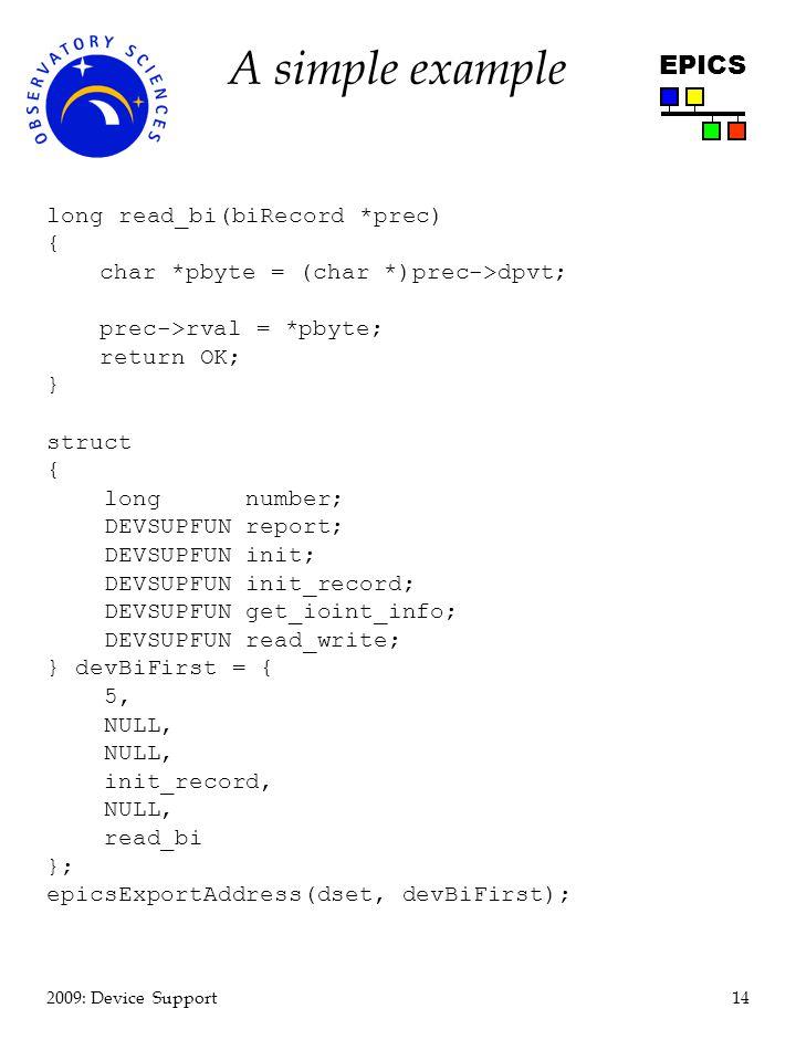14 2009: Device Support EPICS A simple example long read_bi(biRecord *prec) { char *pbyte = (char *)prec->dpvt; prec->rval = *pbyte; return OK; } struct { long number; DEVSUPFUN report; DEVSUPFUN init; DEVSUPFUN init_record; DEVSUPFUN get_ioint_info; DEVSUPFUN read_write; } devBiFirst = { 5, NULL, init_record, NULL, read_bi }; epicsExportAddress(dset, devBiFirst);