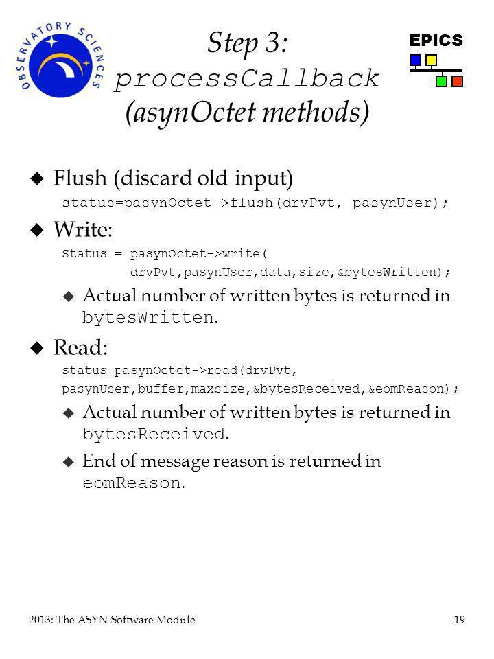 19 2013: The ASYN Software Module EPICS Step 3: processCallback (asynOctet methods) u Flush (discard old input) status=pasynOctet->flush(drvPvt, pasyn