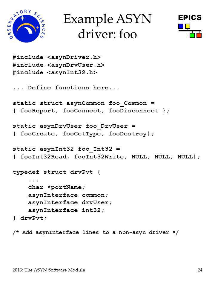 24 2013: The ASYN Software Module EPICS Example ASYN driver: foo #include... Define functions here... static struct asynCommon foo_Common = { fooRepor