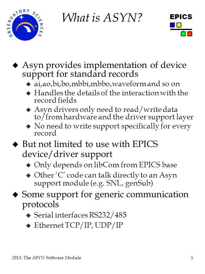 26 2013: The ASYN Software Module EPICS Implementation of driver read function static asynStatus fooInt32Read( void *drvPvt, asynUser *pasynUser, epicsInt32 *value) { drvPvt *pdrvPvt = (drvPvt *)drvPvt; epicsInt32 addr; /* Find out which address on the device we are reading */ pasynManager->getAddr(pasynUser,&addr); /* pasynUser->reason is set in the asynDrvUser create method – see earlier */ switch ( pasynUser->reason ) { case AMP_GAIN: *value = readAmpGainFromDevice(); break; case AMP_CLOCK_READ: *value = readAmpClock(); break; } return asynSuccess; }
