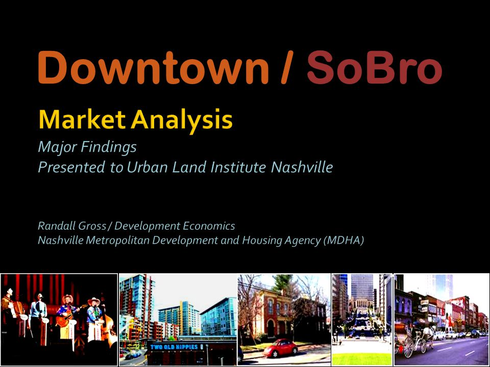 Market Analysis Forecast potential: All uses in SoBro & broader Downtown Area Downtown: the economic core of the apple & face of Nashville Strategic Planning Translate the market findings into development, marketing, management, and financing strategies for implementation Purpose of this Information MDHA: Programs, redevelopment policies & incentives Specific attention to Rolling Mill Hill Inform the SoBro Master Plan (CCA) Downtown development planning & ED Downtown marketing Data/information to help guide private development