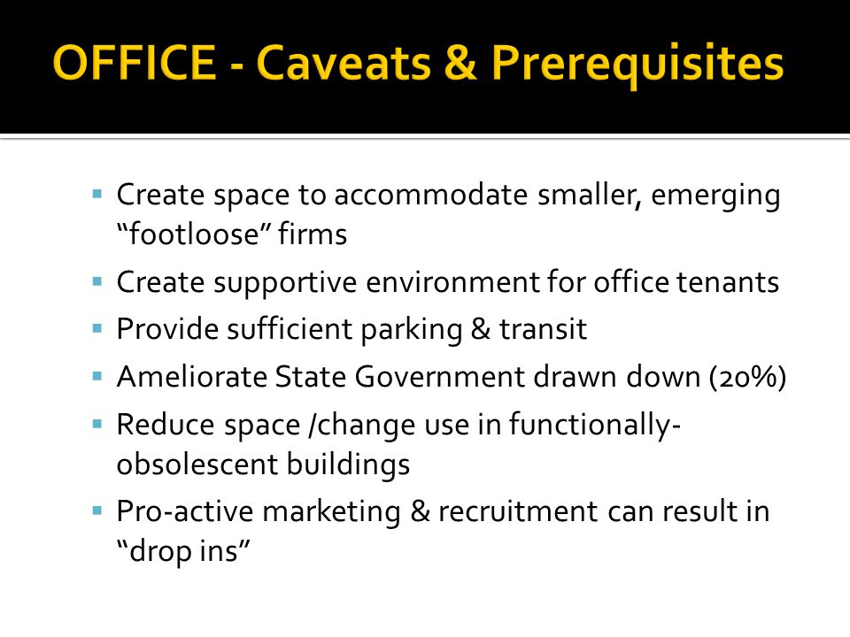 Create space to accommodate smaller, emerging footloose firms Create supportive environment for office tenants Provide sufficient parking & transit Ameliorate State Government drawn down (20%) Reduce space /change use in functionally- obsolescent buildings Pro-active marketing & recruitment can result in drop ins