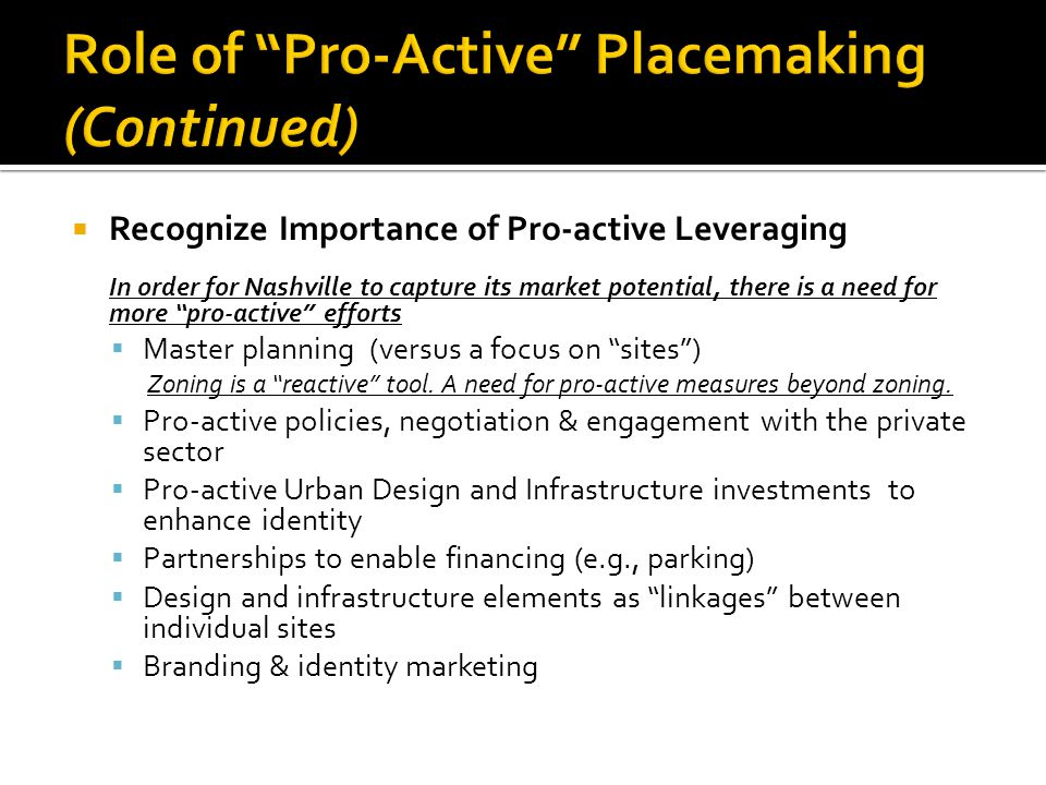 Recognize Importance of Pro-active Leveraging In order for Nashville to capture its market potential, there is a need for more pro-active efforts Master planning (versus a focus on sites) Zoning is a reactive tool.