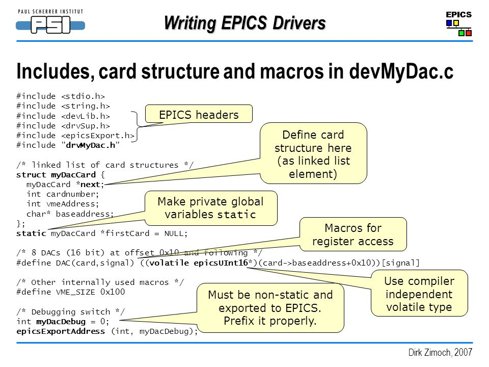 Dirk Zimoch, 2007 Writing EPICS Drivers Includes, card structure and macros in devMyDac.c #include #include drvMyDac.h /* linked list of card structures */ struct myDacCard { myDacCard *next; int cardnumber; int vmeAddress; char* baseaddress; }; static myDacCard *firstCard = NULL; /* 8 DACs (16 bit) at offset 0x10 and following */ #define DAC(card,signal) ((volatile epicsUInt16*)(card->baseaddress+0x10))[signal] /* Other internally used macros */ #define VME_SIZE 0x100 /* Debugging switch */ int myDacDebug = 0; epicsExportAddress (int, myDacDebug); EPICS headers Define card structure here (as linked list element) Macros for register access Use compiler independent volatile type Make private global variables static Must be non-static and exported to EPICS.