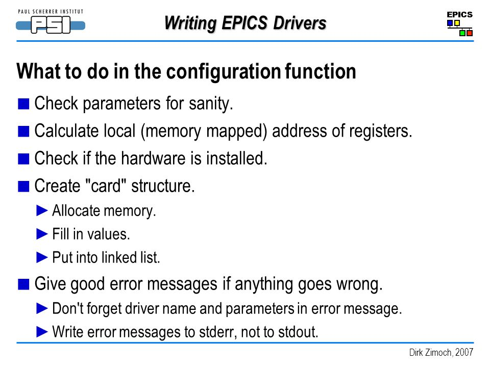 Dirk Zimoch, 2007 Writing EPICS Drivers What to do in the configuration function Check parameters for sanity.
