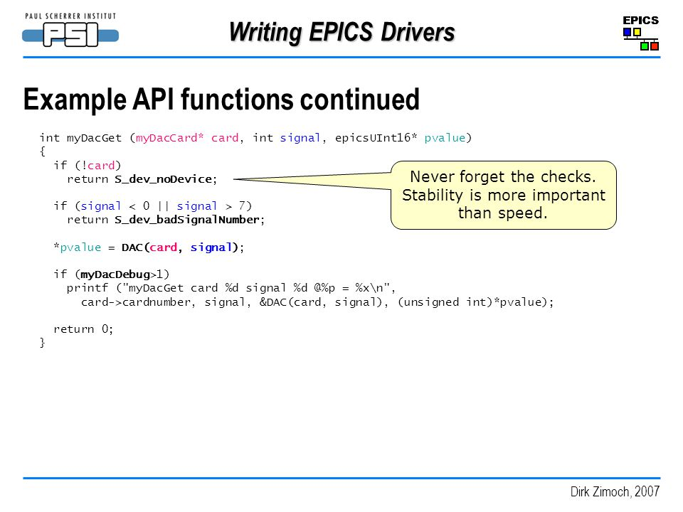Dirk Zimoch, 2007 Writing EPICS Drivers Example API functions continued int myDacGet (myDacCard* card, int signal, epicsUInt16* pvalue) { if (!card) return S_dev_noDevice; if (signal 7) return S_dev_badSignalNumber; *pvalue = DAC(card, signal); if (myDacDebug>1) printf ( myDacGet card %d signal %d @%p = %x\n , card->cardnumber, signal, &DAC(card, signal), (unsigned int)*pvalue); return 0; } Never forget the checks.