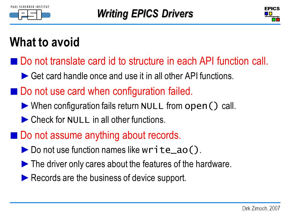 Dirk Zimoch, 2007 Writing EPICS Drivers What to avoid Do not translate card id to structure in each API function call.