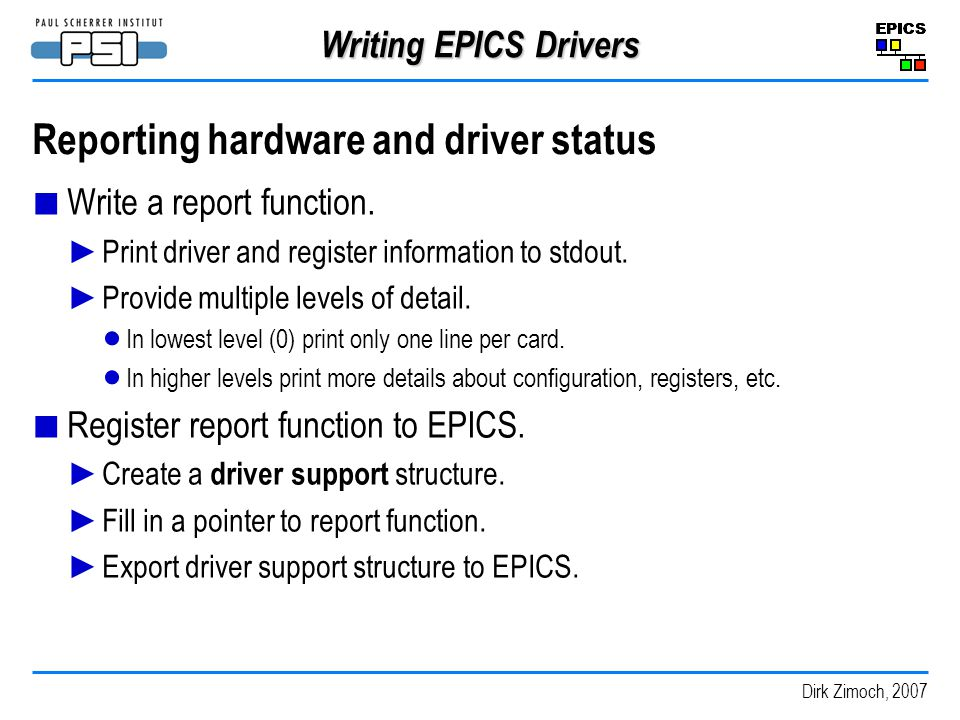 Dirk Zimoch, 2007 Writing EPICS Drivers Reporting hardware and driver status Write a report function.
