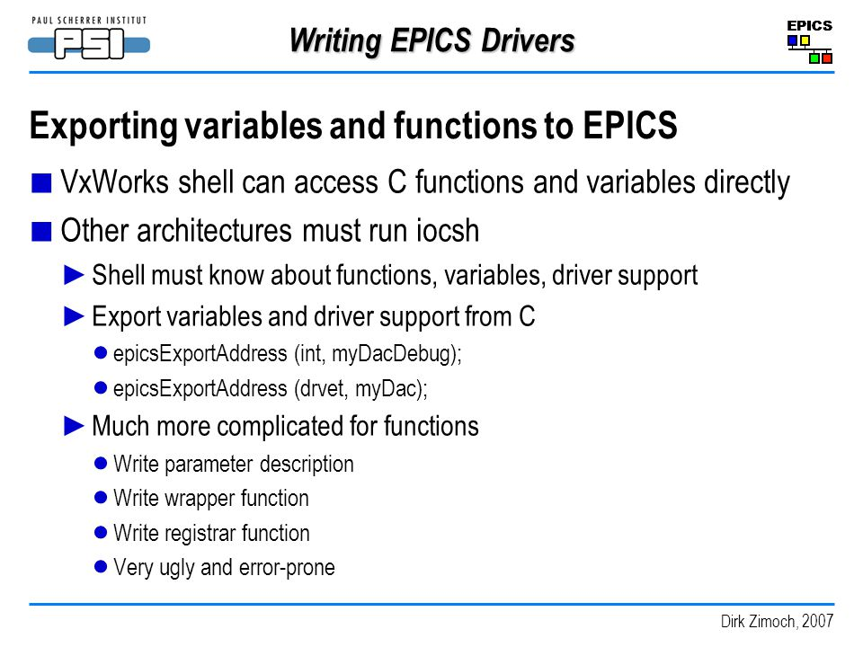 Dirk Zimoch, 2007 Writing EPICS Drivers Exporting variables and functions to EPICS VxWorks shell can access C functions and variables directly Other architectures must run iocsh Shell must know about functions, variables, driver support Export variables and driver support from C epicsExportAddress (int, myDacDebug); epicsExportAddress (drvet, myDac); Much more complicated for functions Write parameter description Write wrapper function Write registrar function Very ugly and error-prone