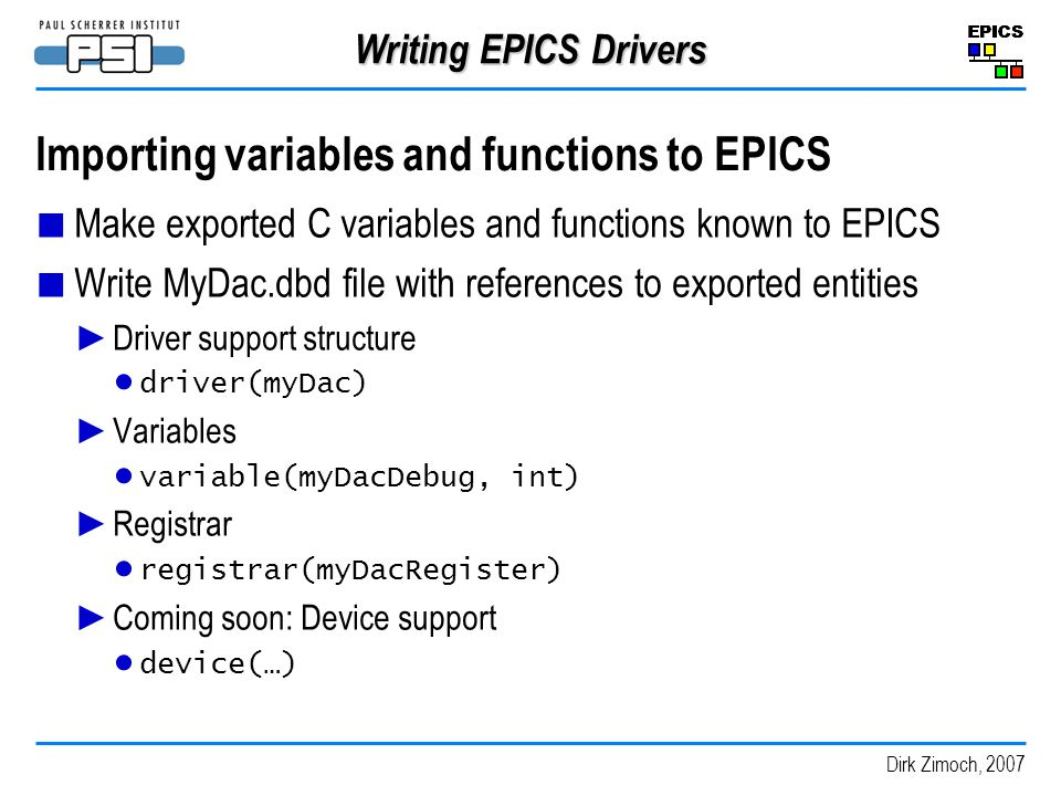 Dirk Zimoch, 2007 Writing EPICS Drivers Importing variables and functions to EPICS Make exported C variables and functions known to EPICS Write MyDac.dbd file with references to exported entities Driver support structure driver(myDac) Variables variable(myDacDebug, int) Registrar registrar(myDacRegister) Coming soon: Device support device(…)