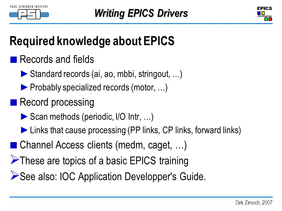 Dirk Zimoch, 2007 Writing EPICS Drivers Required knowledge about EPICS Records and fields Standard records (ai, ao, mbbi, stringout, …) Probably specialized records (motor, …) Record processing Scan methods (periodic, I/O Intr, …) Links that cause processing (PP links, CP links, forward links) Channel Access clients (medm, caget, …) These are topics of a basic EPICS training See also: IOC Application Developper s Guide.