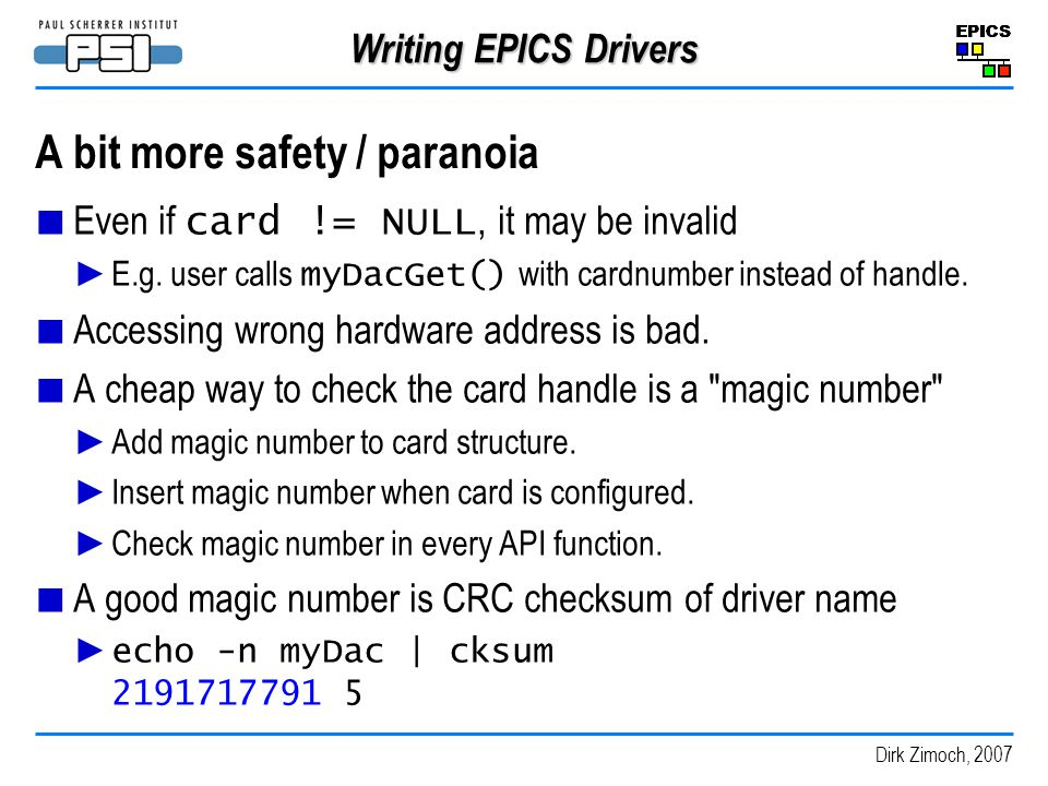 Dirk Zimoch, 2007 Writing EPICS Drivers A bit more safety / paranoia Even if card != NULL, it may be invalid E.g.