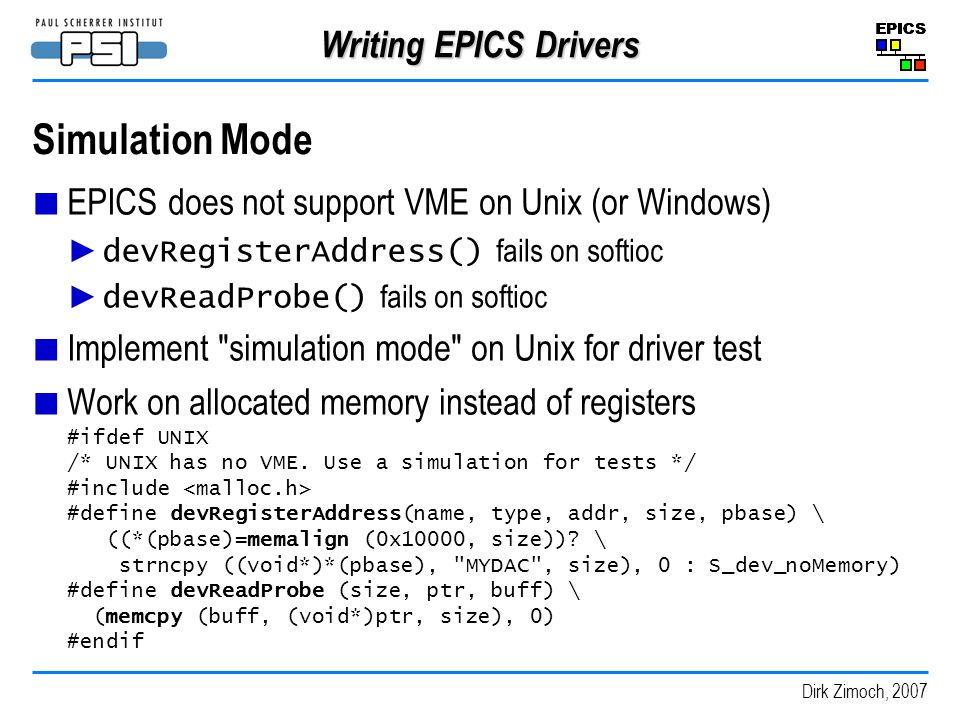 Dirk Zimoch, 2007 Writing EPICS Drivers Simulation Mode EPICS does not support VME on Unix (or Windows) devRegisterAddress() fails on softioc devReadProbe() fails on softioc Implement simulation mode on Unix for driver test Work on allocated memory instead of registers #ifdef UNIX /* UNIX has no VME.