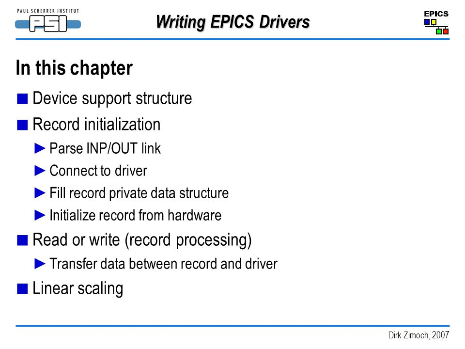 Dirk Zimoch, 2007 Writing EPICS Drivers In this chapter Device support structure Record initialization Parse INP/OUT link Connect to driver Fill record private data structure Initialize record from hardware Read or write (record processing) Transfer data between record and driver Linear scaling