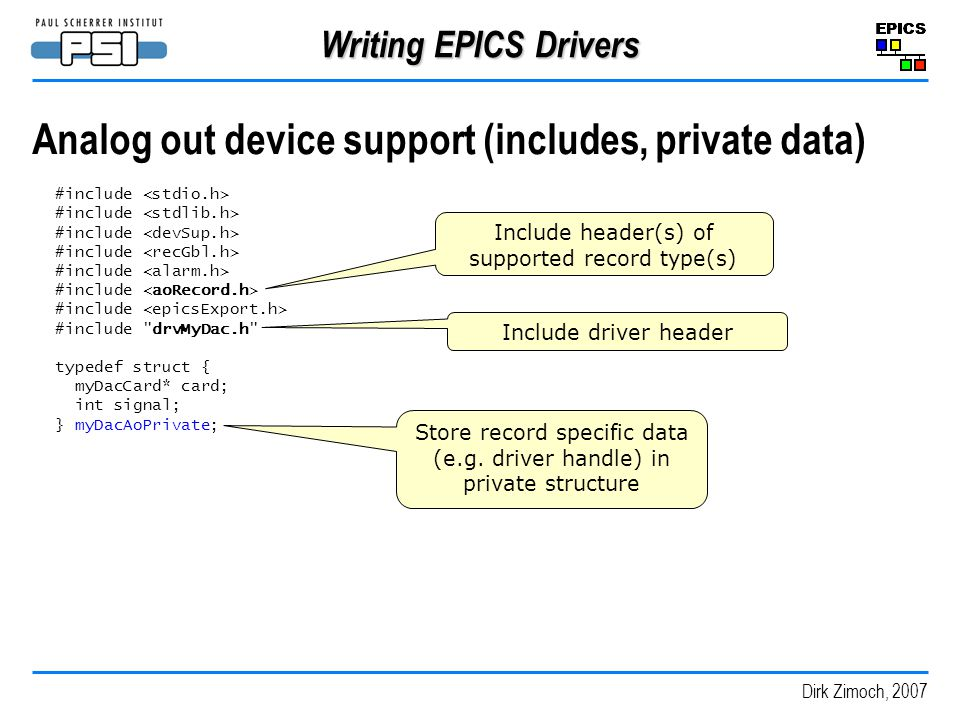 Dirk Zimoch, 2007 Writing EPICS Drivers Analog out device support (includes, private data) #include #include drvMyDac.h typedef struct { myDacCard* card; int signal; } myDacAoPrivate; Include header(s) of supported record type(s) Include driver header Store record specific data (e.g.