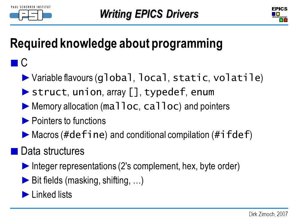 Dirk Zimoch, 2007 Writing EPICS Drivers Required knowledge about programming C Variable flavours ( global, local, static, volatile ) struct, union, array [], typedef, enum Memory allocation ( malloc, calloc ) and pointers Pointers to functions Macros ( #define ) and conditional compilation ( #ifdef ) Data structures Integer representations (2 s complement, hex, byte order) Bit fields (masking, shifting, …) Linked lists