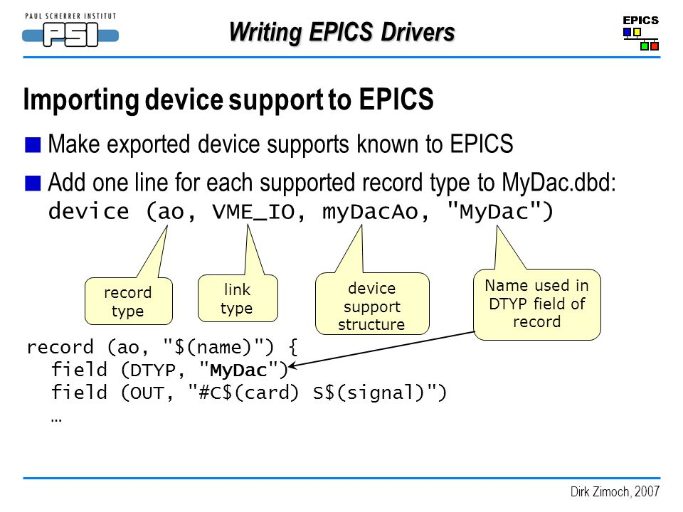 Dirk Zimoch, 2007 Writing EPICS Drivers Importing device support to EPICS Make exported device supports known to EPICS Add one line for each supported record type to MyDac.dbd: device (ao, VME_IO, myDacAo, MyDac ) record type link type device support structure Name used in DTYP field of record record (ao, $(name) ) { field (DTYP, MyDac ) field (OUT, #C$(card) S$(signal) ) …