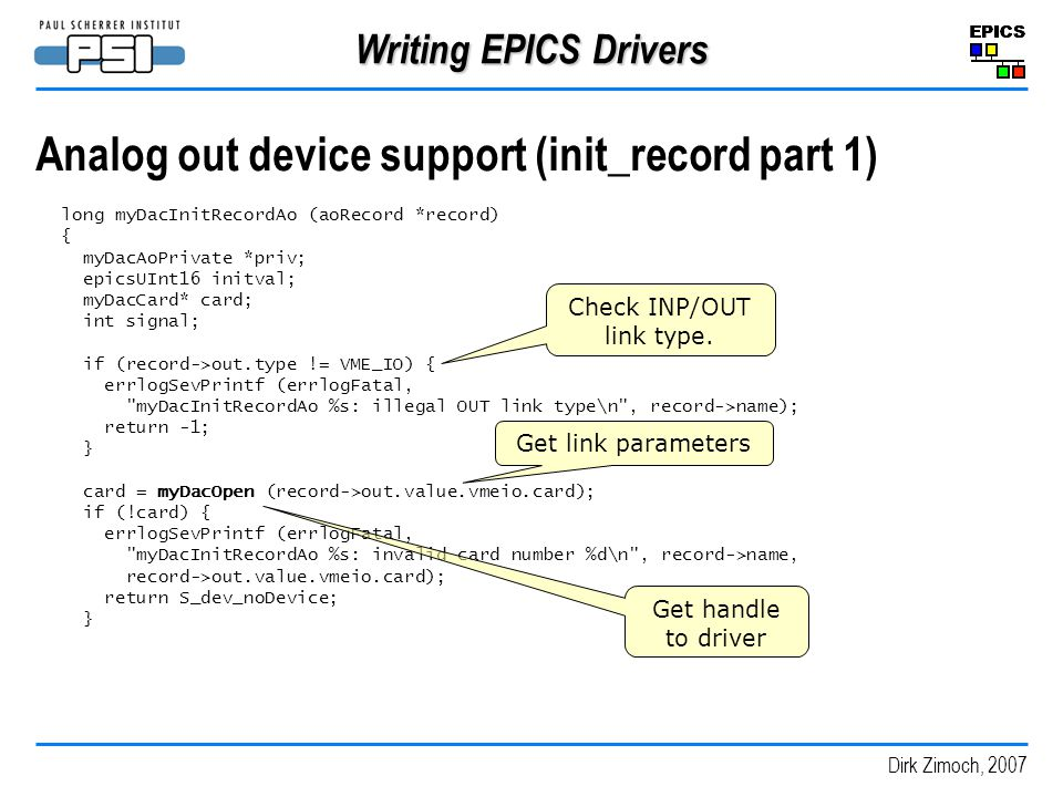 Dirk Zimoch, 2007 Writing EPICS Drivers Analog out device support (init_record part 1) long myDacInitRecordAo (aoRecord *record) { myDacAoPrivate *priv; epicsUInt16 initval; myDacCard* card; int signal; if (record->out.type != VME_IO) { errlogSevPrintf (errlogFatal, myDacInitRecordAo %s: illegal OUT link type\n , record->name); return -1; } card = myDacOpen (record->out.value.vmeio.card); if (!card) { errlogSevPrintf (errlogFatal, myDacInitRecordAo %s: invalid card number %d\n , record->name, record->out.value.vmeio.card); return S_dev_noDevice; } Check INP/OUT link type.