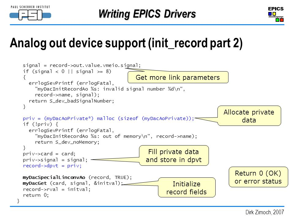 Dirk Zimoch, 2007 Writing EPICS Drivers Analog out device support (init_record part 2) signal = record->out.value.vmeio.signal; if (signal = 8) { errlogSevPrintf (errlogFatal, myDacInitRecordAo %s: invalid signal number %d\n , record->name, signal); return S_dev_badSignalNumber; } priv = (myDacAoPrivate*) malloc (sizeof (myDacAoPrivate)); if (!priv) { errlogSevPrintf (errlogFatal, myDacInitRecordAo %s: out of memory\n , record->name); return S_dev_noMemory; } priv->card = card; priv->signal = signal; record->dpvt = priv; myDacSpecialLinconvAo (record, TRUE); myDacGet (card, signal, &initval); record->rval = initval; return 0; } Allocate private data Get more link parameters Fill private data and store in dpvt Initialize record fields Return 0 (OK) or error status