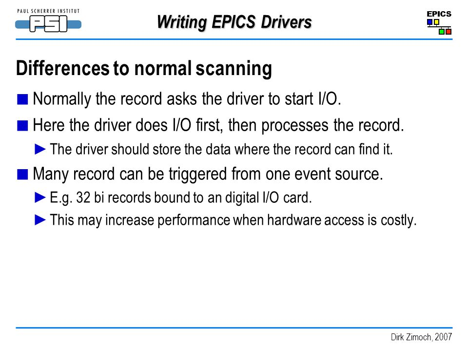 Dirk Zimoch, 2007 Writing EPICS Drivers Differences to normal scanning Normally the record asks the driver to start I/O.