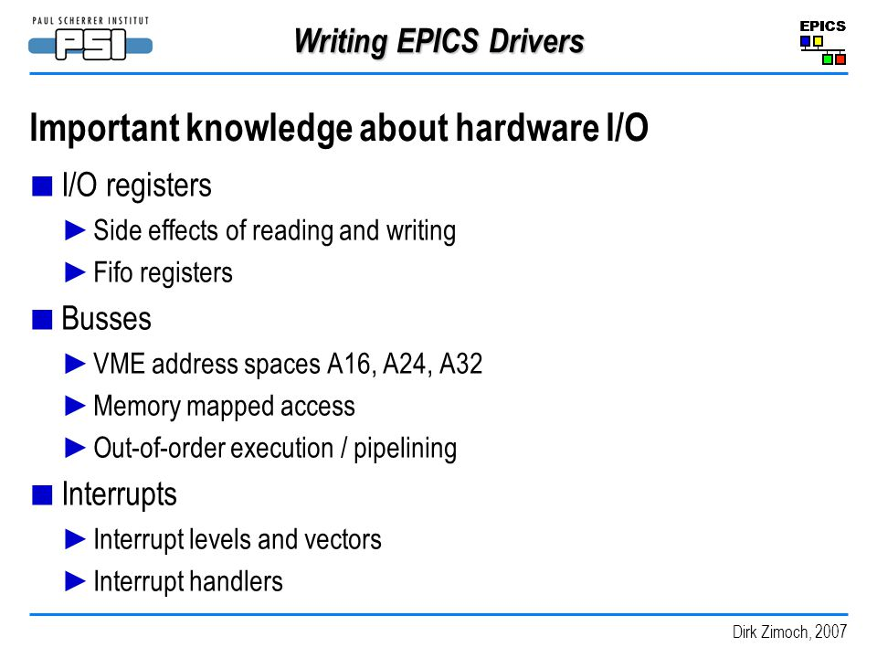 Dirk Zimoch, 2007 Writing EPICS Drivers Important knowledge about hardware I/O I/O registers Side effects of reading and writing Fifo registers Busses VME address spaces A16, A24, A32 Memory mapped access Out-of-order execution / pipelining Interrupts Interrupt levels and vectors Interrupt handlers