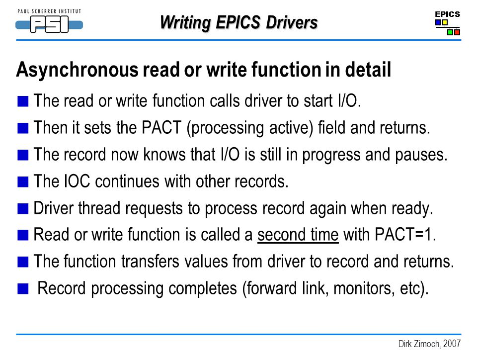 Dirk Zimoch, 2007 Writing EPICS Drivers Asynchronous read or write function in detail The read or write function calls driver to start I/O.