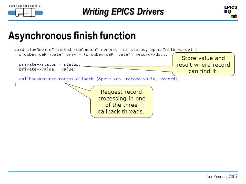 Dirk Zimoch, 2007 Writing EPICS Drivers Asynchronous finish function void slowDeviceFinished (dbCommon* record, int status, epicsInt16 value) { slowDevicePrivate* priv = (slowDevicePrivate*) record->dpvt; private->status = status; private->value = value; callbackRequestProcessCallback (&priv->cb, record->prio, record); } Store value and result where record can find it.