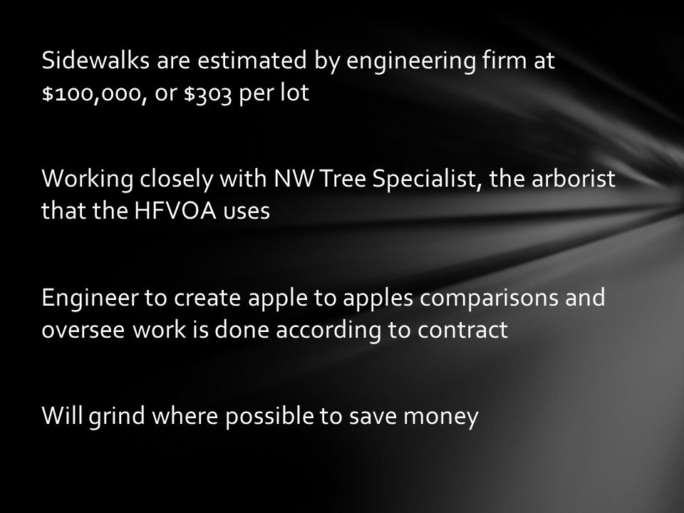 Sidewalks are estimated by engineering firm at $100,000, or $303 per lot Working closely with NW Tree Specialist, the arborist that the HFVOA uses Eng