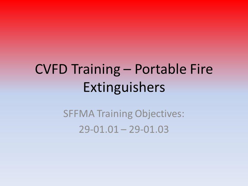 CVFD Training – Portable Fire Extinguishers SFFMA Training Objectives: 29-01.01 – 29-01.03