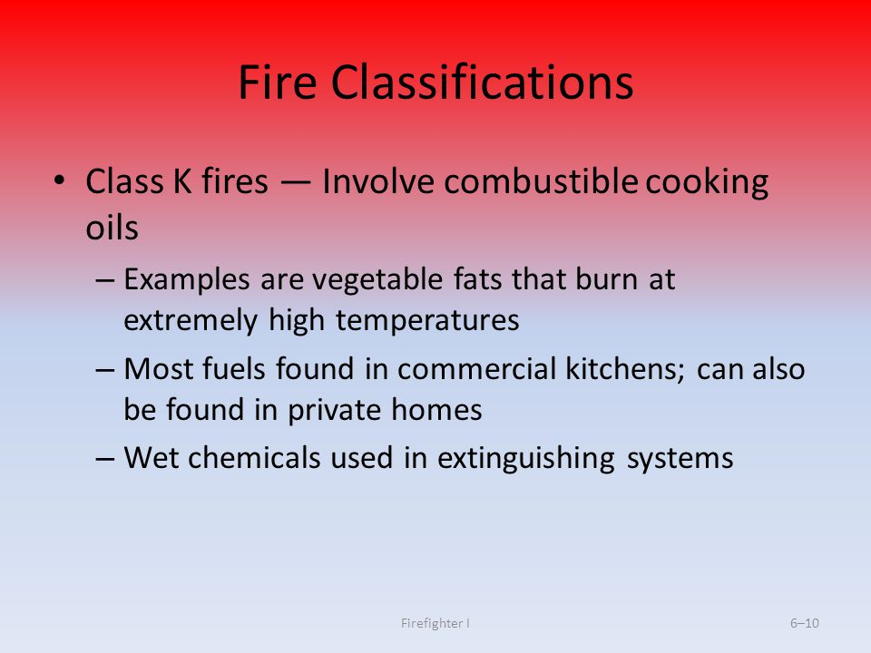 Firefighter I6–10 Fire Classifications Class K fires Involve combustible cooking oils – Examples are vegetable fats that burn at extremely high temper