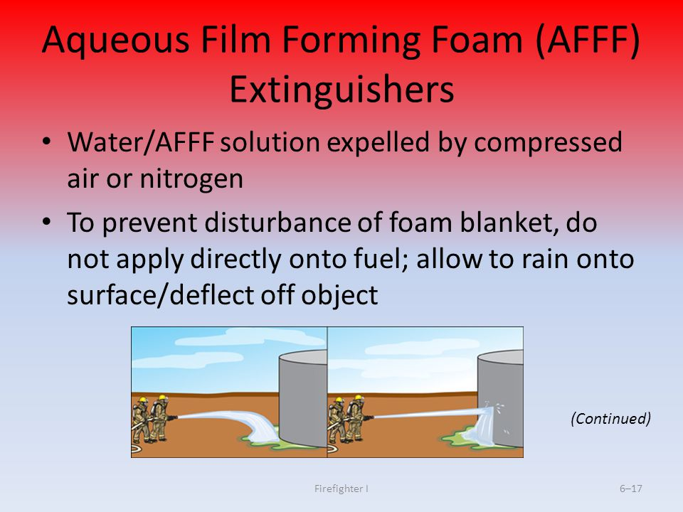 Firefighter I6–17 Aqueous Film Forming Foam (AFFF) Extinguishers Water/AFFF solution expelled by compressed air or nitrogen To prevent disturbance of