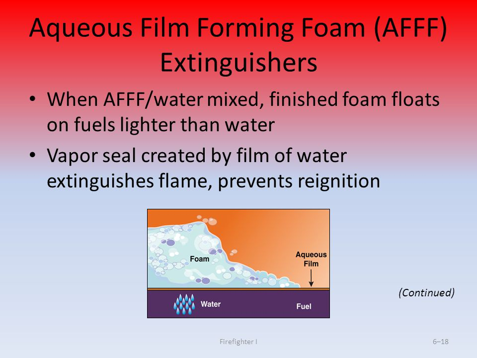 Firefighter I6–18 Aqueous Film Forming Foam (AFFF) Extinguishers When AFFF/water mixed, finished foam floats on fuels lighter than water Vapor seal cr