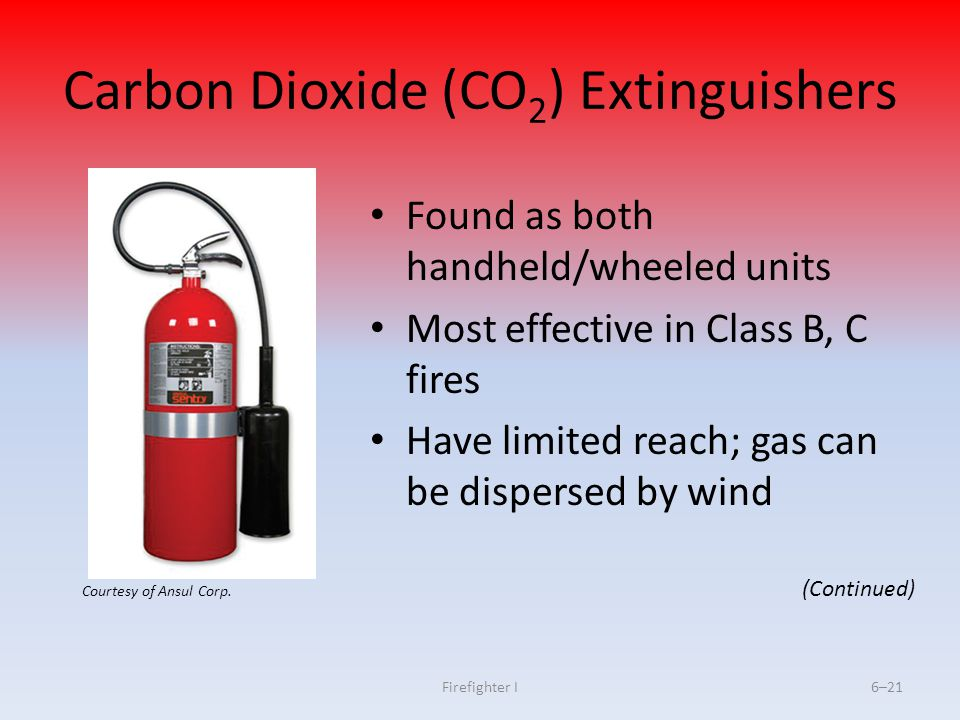 Firefighter I6–21 Carbon Dioxide (CO 2 ) Extinguishers Found as both handheld/wheeled units Most effective in Class B, C fires Have limited reach; gas