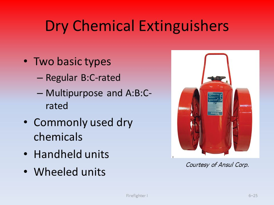 Firefighter I6–25 Dry Chemical Extinguishers Two basic types – Regular B:C-rated – Multipurpose and A:B:C- rated Commonly used dry chemicals Handheld