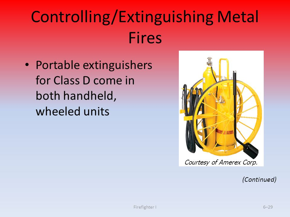 Firefighter I6–29 Controlling/Extinguishing Metal Fires Portable extinguishers for Class D come in both handheld, wheeled units (Continued) Courtesy o