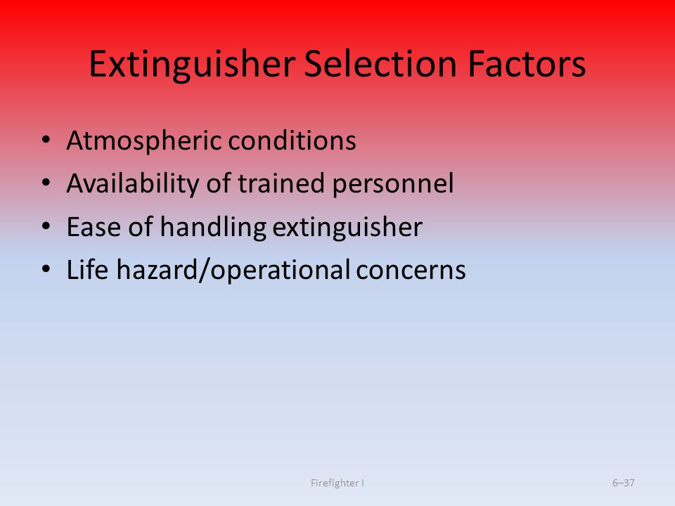 Firefighter I6–37 Extinguisher Selection Factors Atmospheric conditions Availability of trained personnel Ease of handling extinguisher Life hazard/op