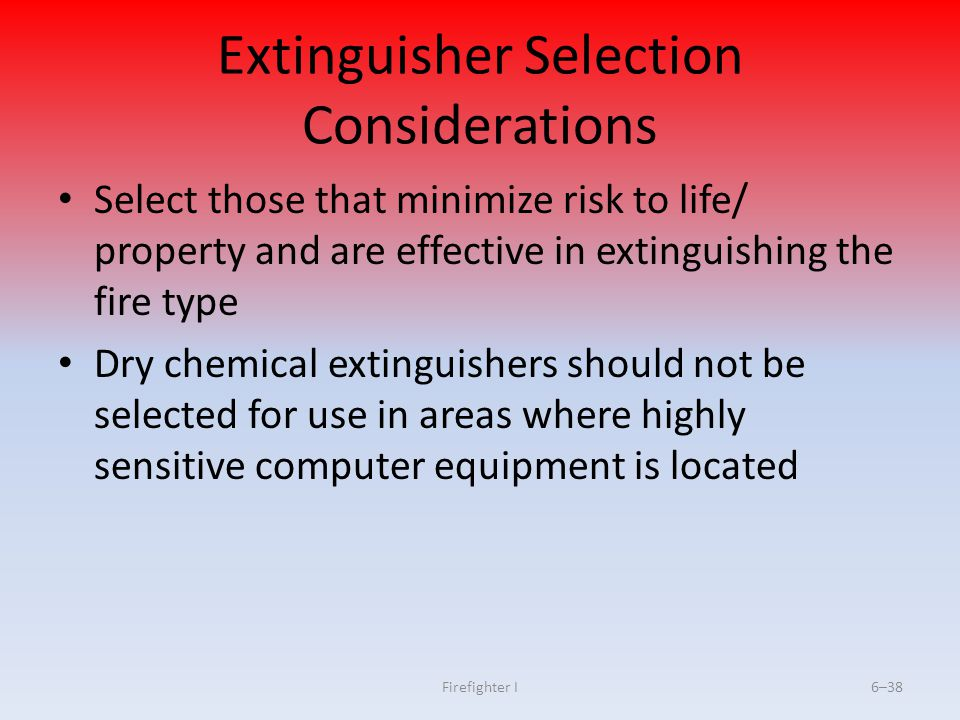 Firefighter I6–38 Extinguisher Selection Considerations Select those that minimize risk to life/ property and are effective in extinguishing the fire