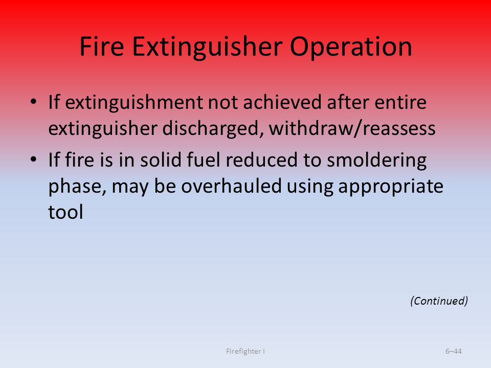 Firefighter I6–44 Fire Extinguisher Operation If extinguishment not achieved after entire extinguisher discharged, withdraw/reassess If fire is in sol
