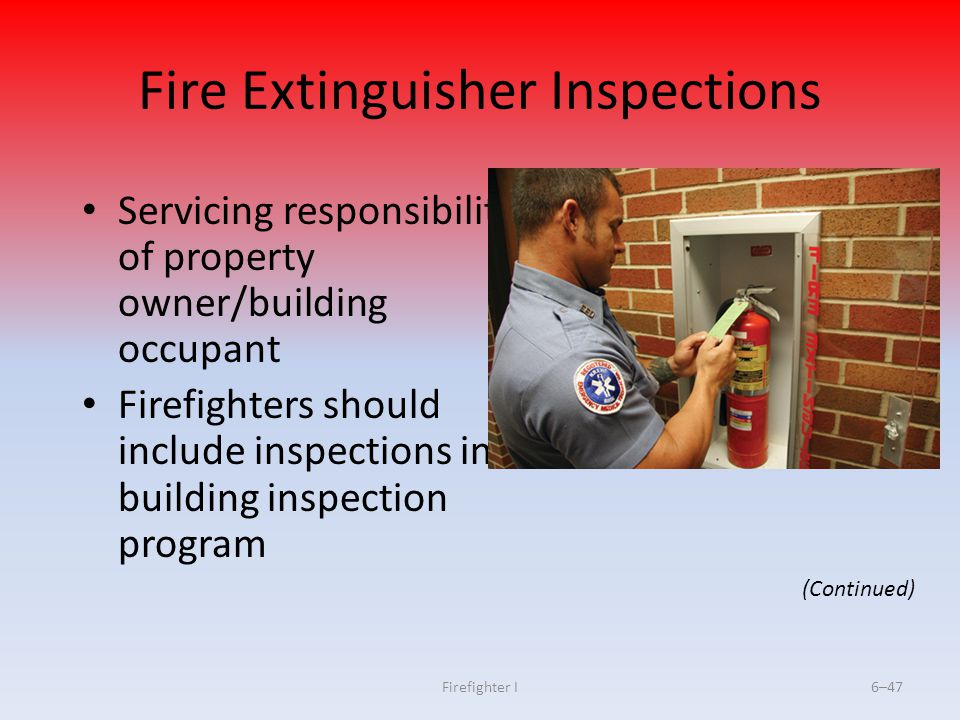 Firefighter I6–47 Fire Extinguisher Inspections Servicing responsibility of property owner/building occupant Firefighters should include inspections i