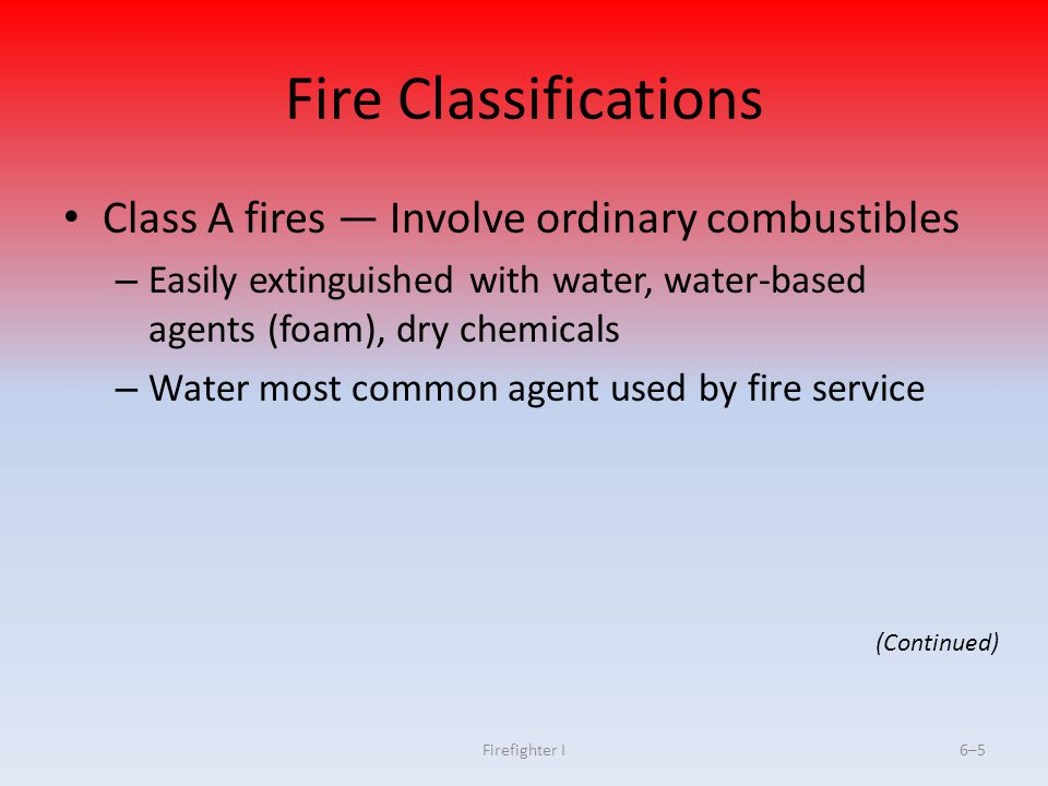 Firefighter I6–5 Fire Classifications Class A fires Involve ordinary combustibles – Easily extinguished with water, water-based agents (foam), dry che