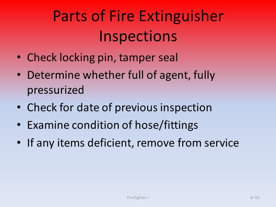 Firefighter I6–50 Parts of Fire Extinguisher Inspections Check locking pin, tamper seal Determine whether full of agent, fully pressurized Check for d